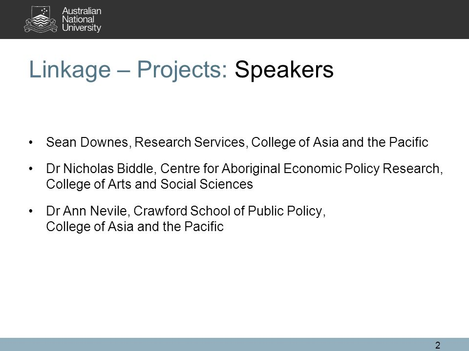 2 Linkage – Projects: Speakers Sean Downes, Research Services, College of Asia and the Pacific Dr Nicholas Biddle, Centre for Aboriginal Economic Poli