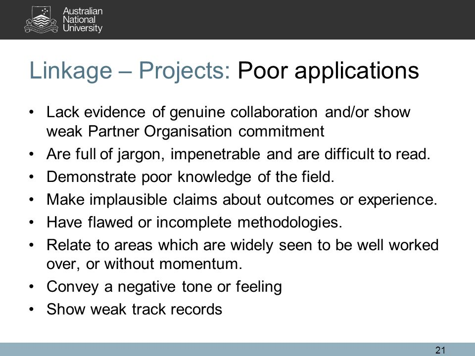 21 Linkage – Projects: Poor applications Lack evidence of genuine collaboration and/or show weak Partner Organisation commitment Are full of jargon, i
