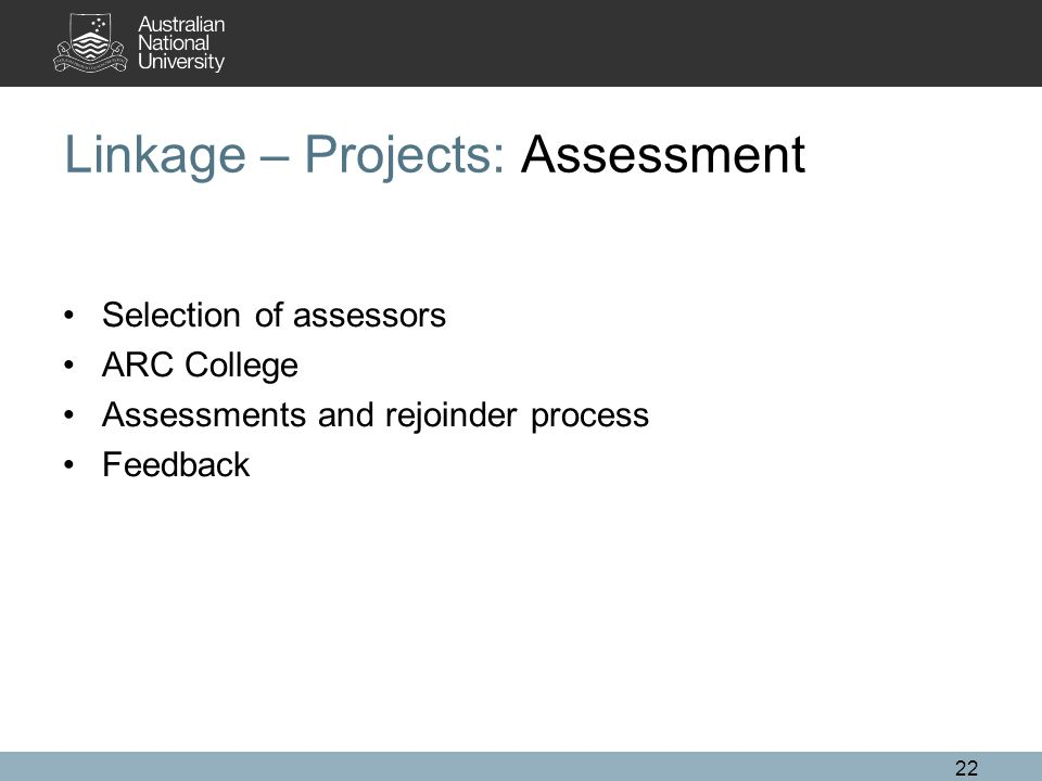 22 Linkage – Projects: Assessment Selection of assessors ARC College Assessments and rejoinder process Feedback