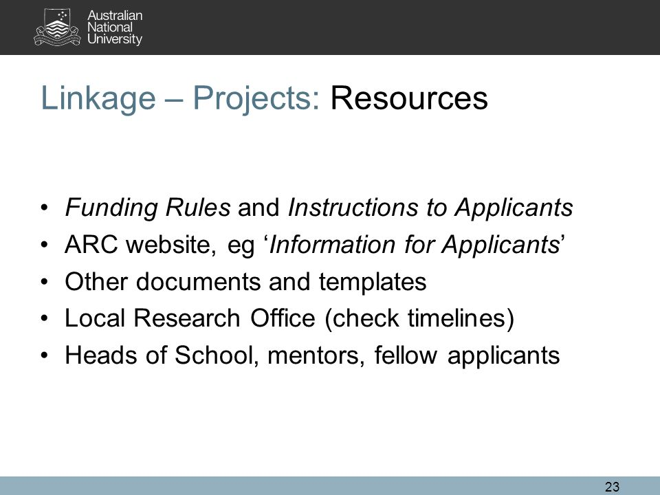 23 Linkage – Projects: Resources Funding Rules and Instructions to Applicants ARC website, eg 'Information for Applicants' Other documents and templates Local Research Office (check timelines) Heads of School, mentors, fellow applicants