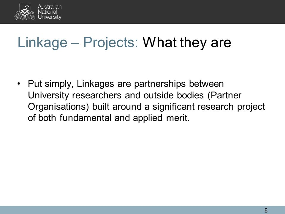 5 Linkage – Projects: What they are Put simply, Linkages are partnerships between University researchers and outside bodies (Partner Organisations) built around a significant research project of both fundamental and applied merit.