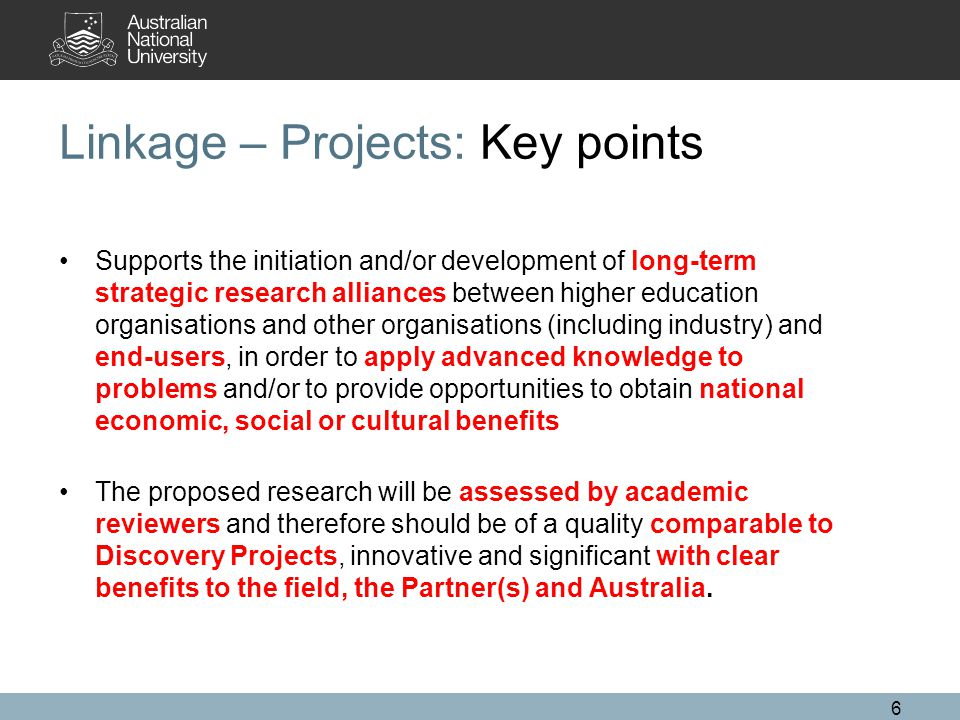 6 Linkage – Projects: Key points Supports the initiation and/or development of long-term strategic research alliances between higher education organisations and other organisations (including industry) and end-users, in order to apply advanced knowledge to problems and/or to provide opportunities to obtain national economic, social or cultural benefits The proposed research will be assessed by academic reviewers and therefore should be of a quality comparable to Discovery Projects, innovative and significant with clear benefits to the field, the Partner(s) and Australia.