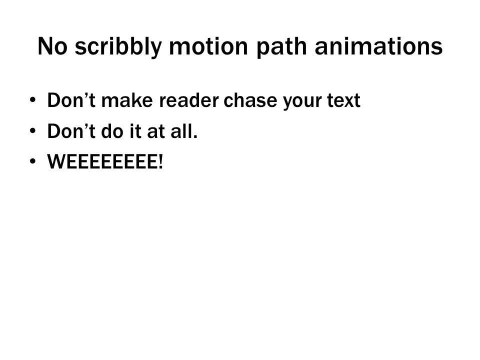 No scribbly motion path animations Don't make reader chase your text Don't do it at all. WEEEEEEEE!