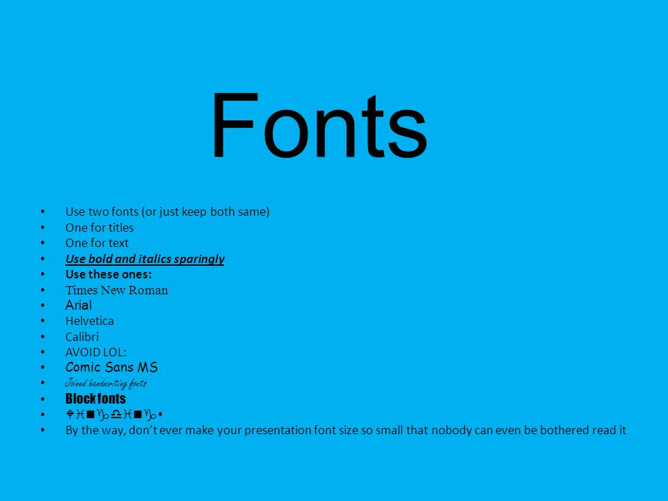 Fonts Use two fonts (or just keep both same) One for titles One for text Use bold and italics sparingly Use these ones: Times New Roman Arial Helvetic