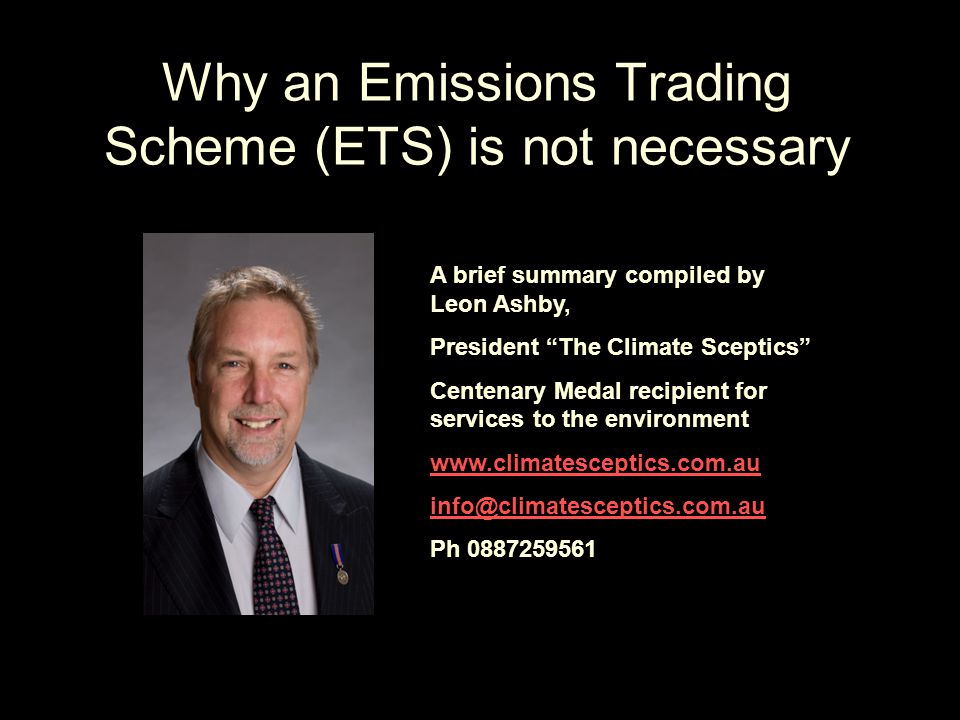 Why an Emissions Trading Scheme (ETS) is not necessary A brief summary compiled by Leon Ashby, President The Climate Sceptics Centenary Medal recipient for services to the environment www.climatesceptics.com.au info@climatesceptics.com.au Ph 0887259561