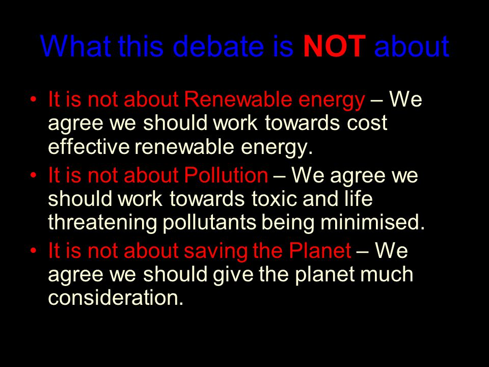 What this debate is NOT about It is not about Renewable energy – We agree we should work towards cost effective renewable energy.