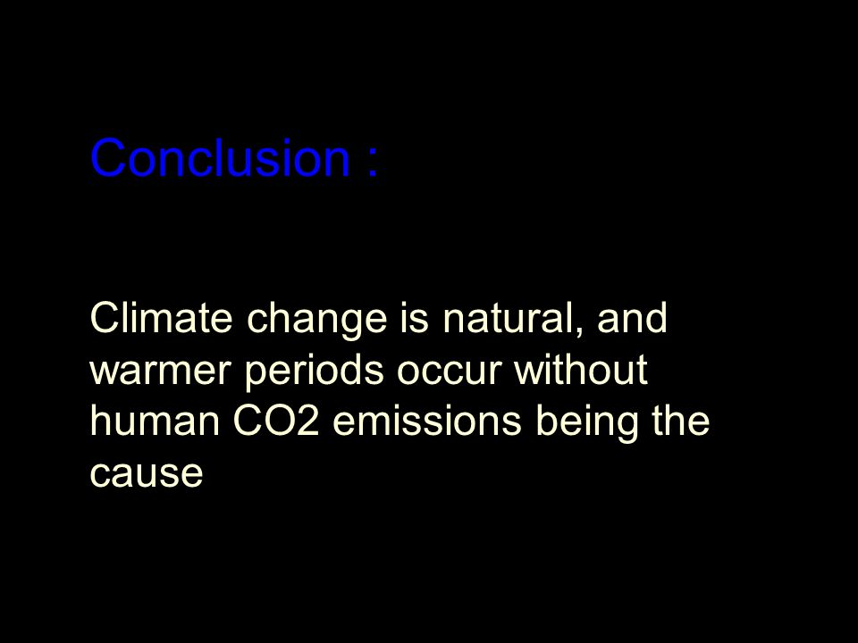 Conclusion : Climate change is natural, and warmer periods occur without human CO2 emissions being the cause