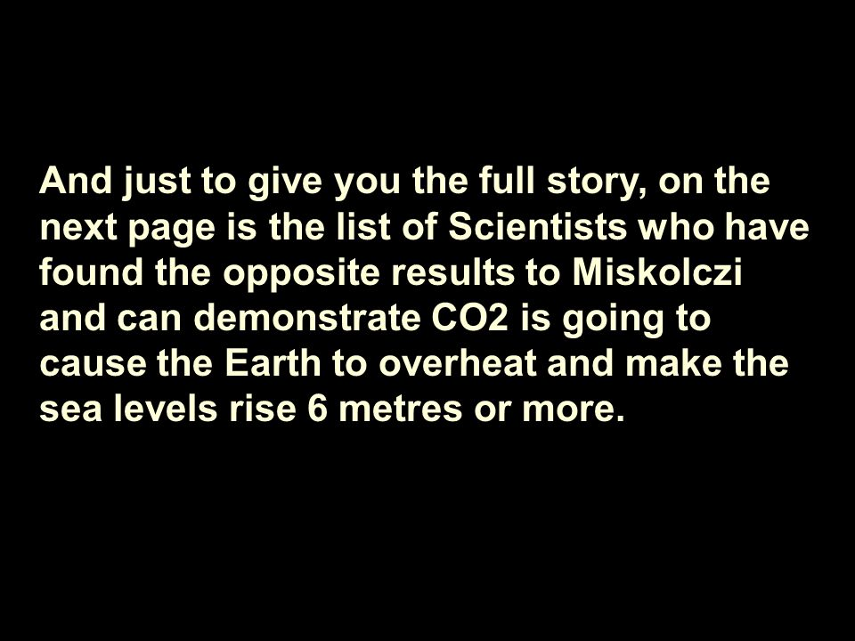 And just to give you the full story, on the next page is the list of Scientists who have found the opposite results to Miskolczi and can demonstrate CO2 is going to cause the Earth to overheat and make the sea levels rise 6 metres or more.