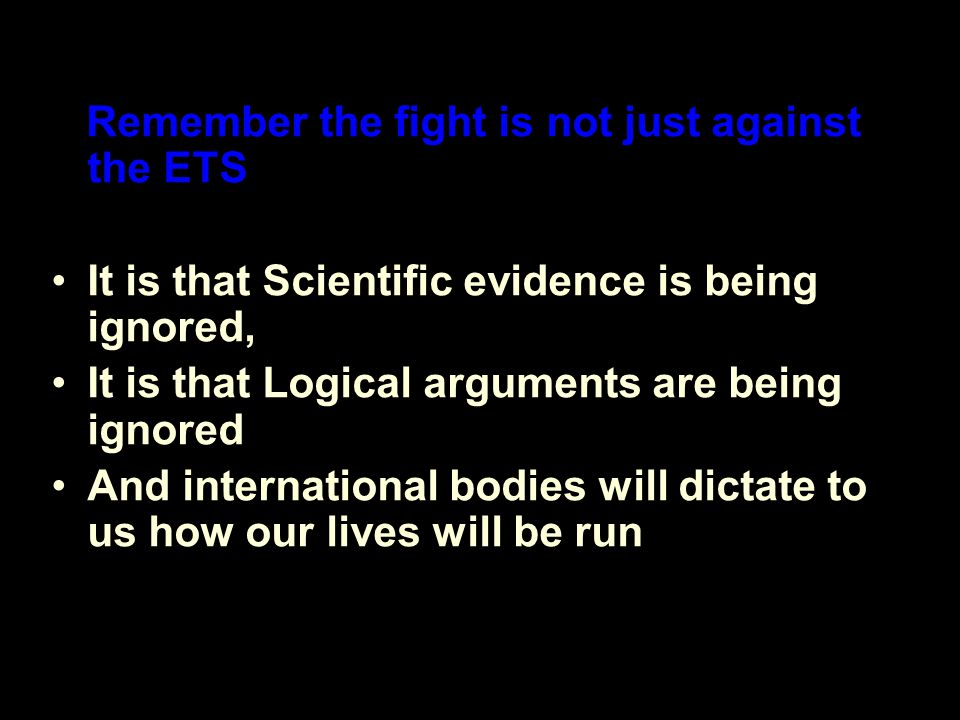 Remember the fight is not just against the ETS It is that Scientific evidence is being ignored, It is that Logical arguments are being ignored And international bodies will dictate to us how our lives will be run