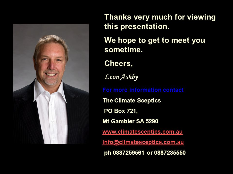 For more information contact The Climate Sceptics PO Box 721, Mt Gambier SA 5290 www.climatesceptics.com.au info@climatesceptics.com.au ph 0887259561 or 0887235550 Thanks very much for viewing this presentation.