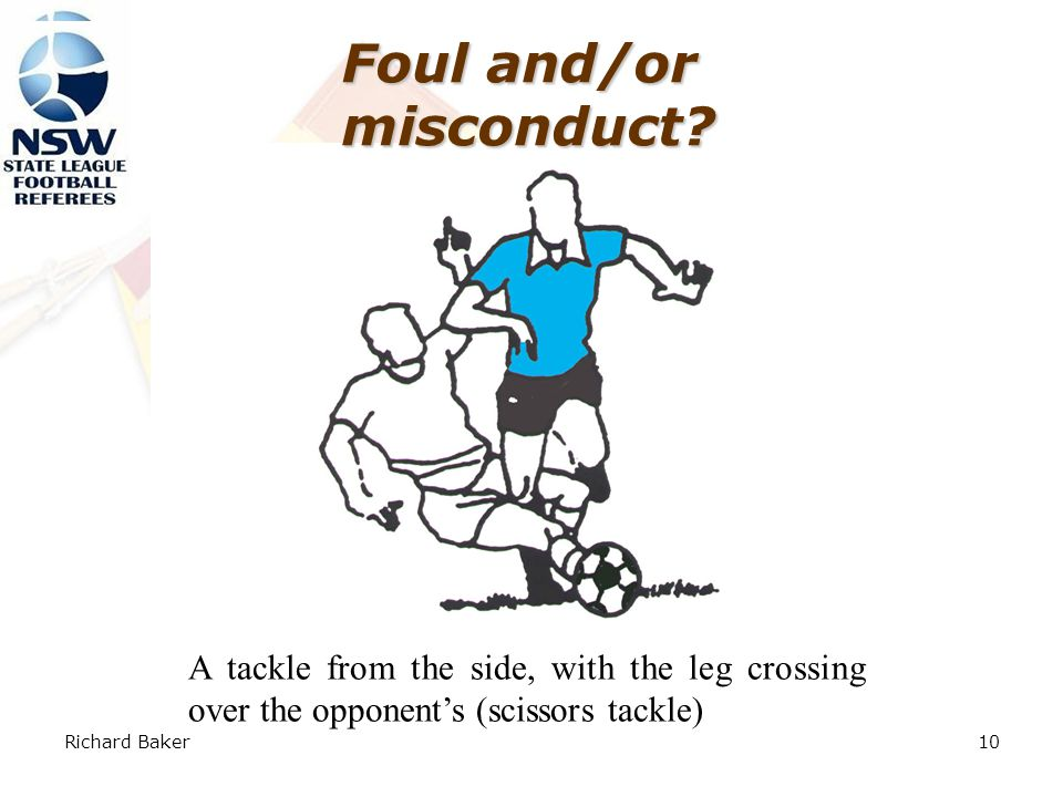 Richard Baker9 Foul and/or misconduct. Foul for kicking/tripping, but no misconduct.