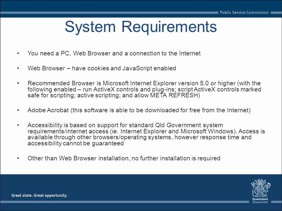 System Requirements You need a PC, Web Browser and a connection to the Internet Web Browser – have cookies and JavaScript enabled Recommended Browser is Microsoft Internet Explorer version 5.0 or higher (with the following enabled – run ActiveX controls and plug-ins; script ActiveX controls marked safe for scripting; active scripting; and allow META REFRESH) Adobe Acrobat (this software is able to be downloaded for free from the Internet) Accessibility is based on support for standard Qld Government system requirements/internet access (ie.