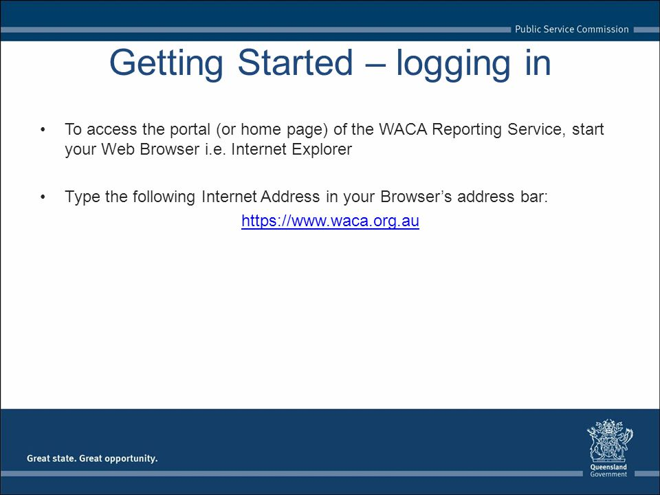 Getting Started – logging in To access the portal (or home page) of the WACA Reporting Service, start your Web Browser i.e. Internet Explorer Type the