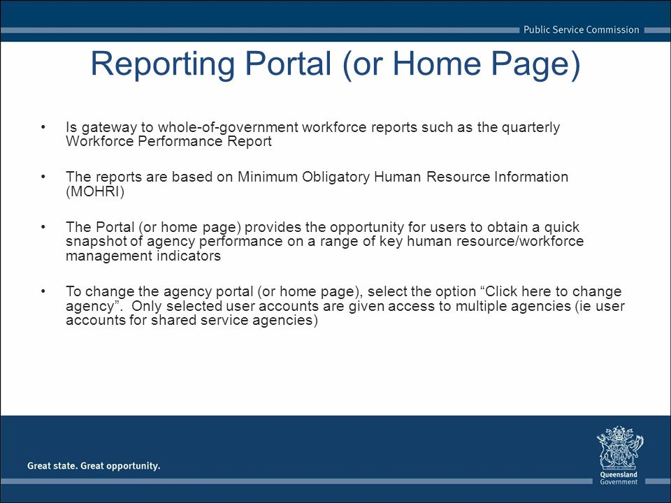 Reporting Portal (or Home Page) Is gateway to whole-of-government workforce reports such as the quarterly Workforce Performance Report The reports are based on Minimum Obligatory Human Resource Information (MOHRI) The Portal (or home page) provides the opportunity for users to obtain a quick snapshot of agency performance on a range of key human resource/workforce management indicators To change the agency portal (or home page), select the option Click here to change agency .