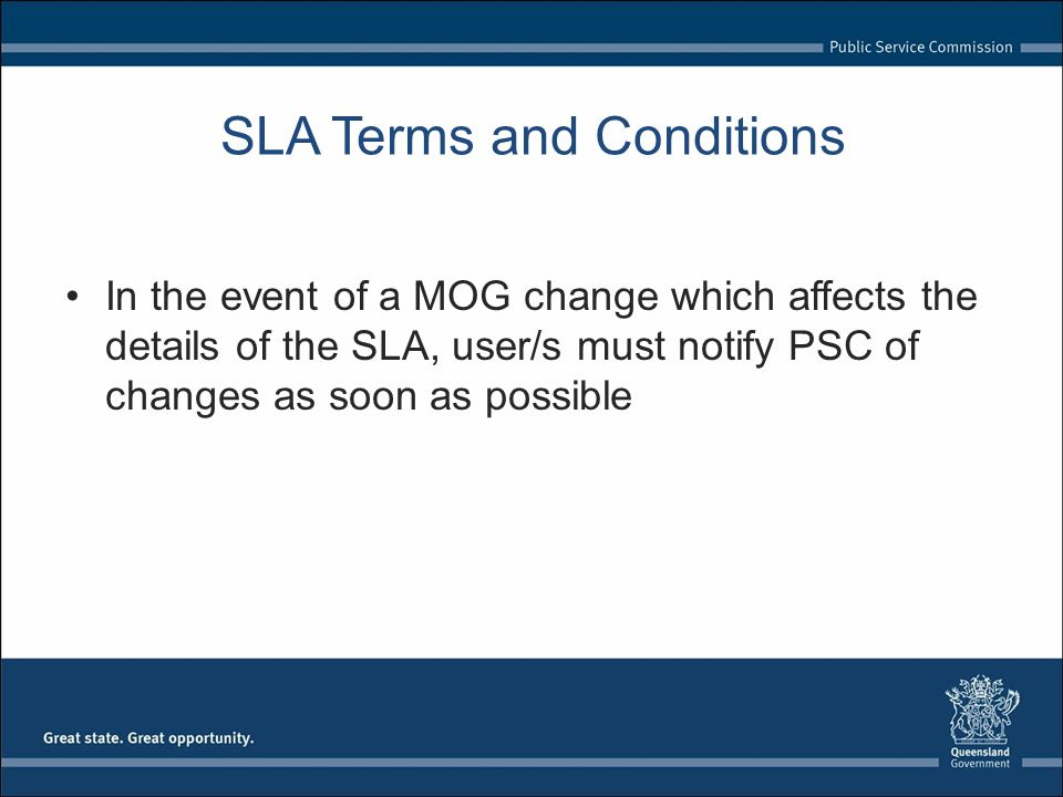 SLA Terms and Conditions In the event of a MOG change which affects the details of the SLA, user/s must notify PSC of changes as soon as possible