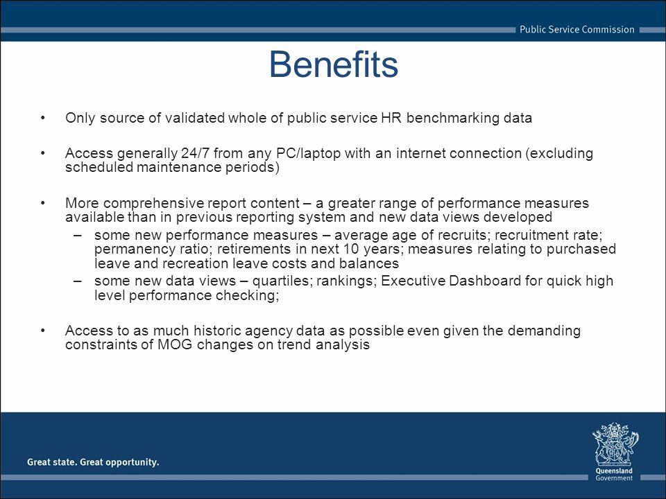 Benefits Only source of validated whole of public service HR benchmarking data Access generally 24/7 from any PC/laptop with an internet connection (excluding scheduled maintenance periods) More comprehensive report content – a greater range of performance measures available than in previous reporting system and new data views developed –some new performance measures – average age of recruits; recruitment rate; permanency ratio; retirements in next 10 years; measures relating to purchased leave and recreation leave costs and balances –some new data views – quartiles; rankings; Executive Dashboard for quick high level performance checking; Access to as much historic agency data as possible even given the demanding constraints of MOG changes on trend analysis
