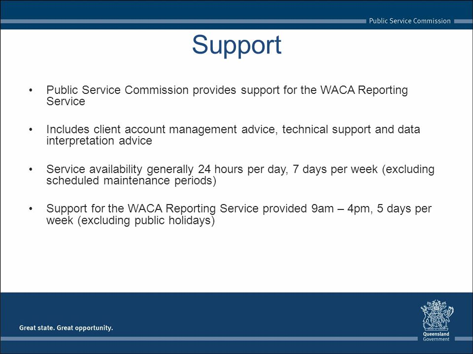 Support Public Service Commission provides support for the WACA Reporting Service Includes client account management advice, technical support and data interpretation advice Service availability generally 24 hours per day, 7 days per week (excluding scheduled maintenance periods) Support for the WACA Reporting Service provided 9am – 4pm, 5 days per week (excluding public holidays)