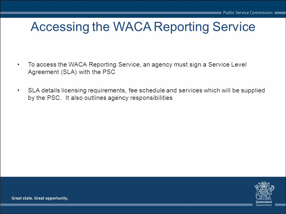 Accessing the WACA Reporting Service To access the WACA Reporting Service, an agency must sign a Service Level Agreement (SLA) with the PSC SLA details licensing requirements, fee schedule and services which will be supplied by the PSC.