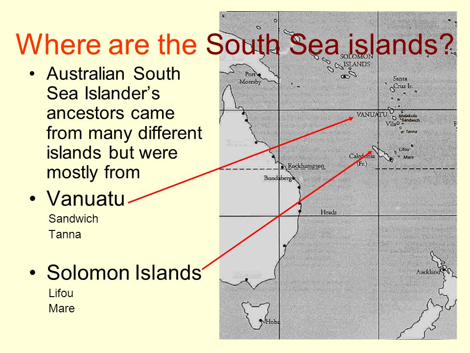 Where are the South Sea islands? Australian South Sea Islander's ancestors came from many different islands but were mostly from Vanuatu Sandwich Tann