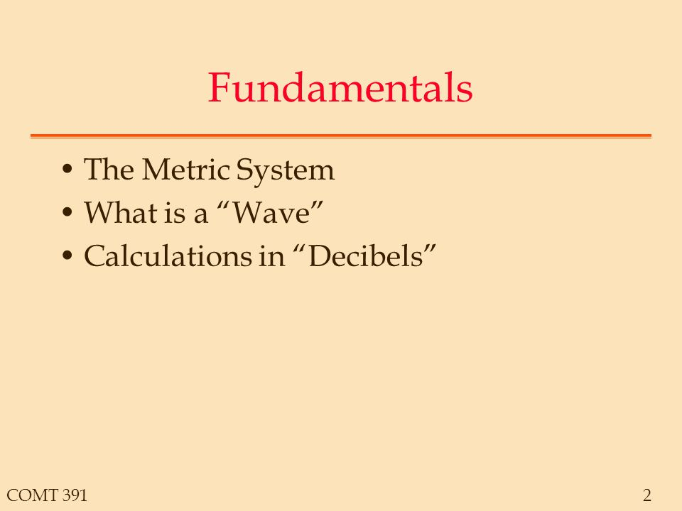 COMT 3912 Fundamentals The Metric System What is a Wave Calculations in Decibels