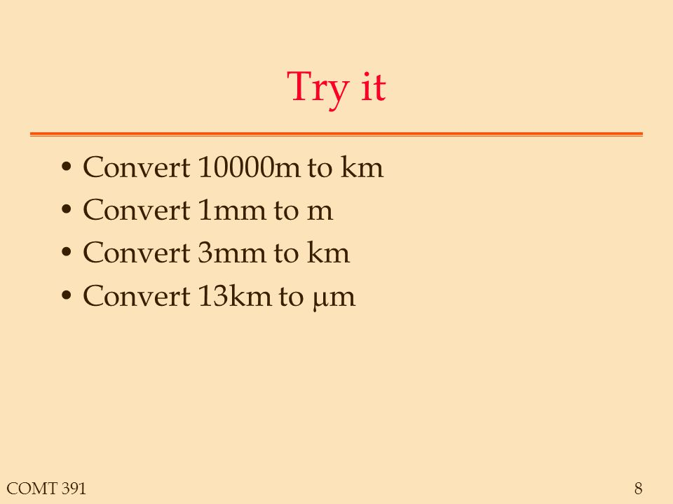COMT 39119 Some Examples Speed of light: 3x10 8 m/s Find the wavelength for each case –AC Current: 60Hz = 5000km –FM Radio: 90MHz = 3.33m –Ka Band Satellite: 20GHz = 15mm –Ultraviolet Light: 10 15 Hz = 3x10 -7 m The speed of the wave is equal to the product of the wavelength and the frequency.