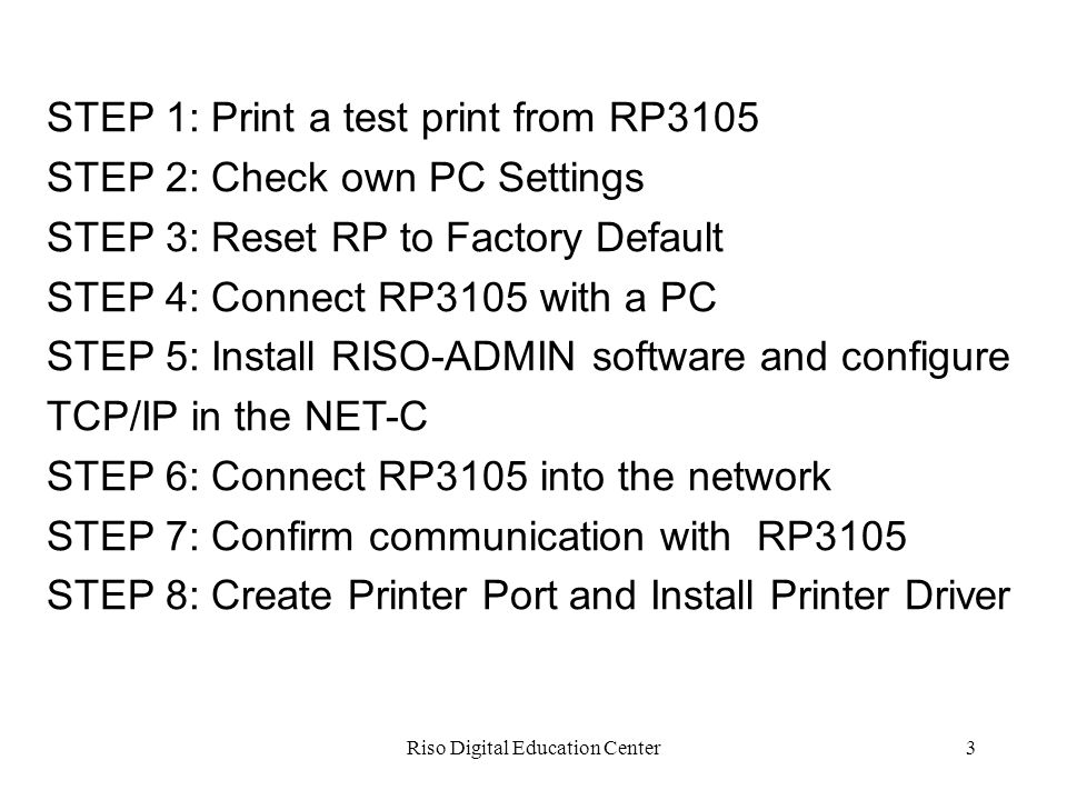 Riso Digital Education Center3 STEP 1: Print a test print from RP3105 STEP 2: Check own PC Settings STEP 3: Reset RP to Factory Default STEP 4: Connect RP3105 with a PC STEP 5: Install RISO-ADMIN software and configure TCP/IP in the NET-C STEP 6: Connect RP3105 into the network STEP 7: Confirm communication with RP3105 STEP 8: Create Printer Port and Install Printer Driver