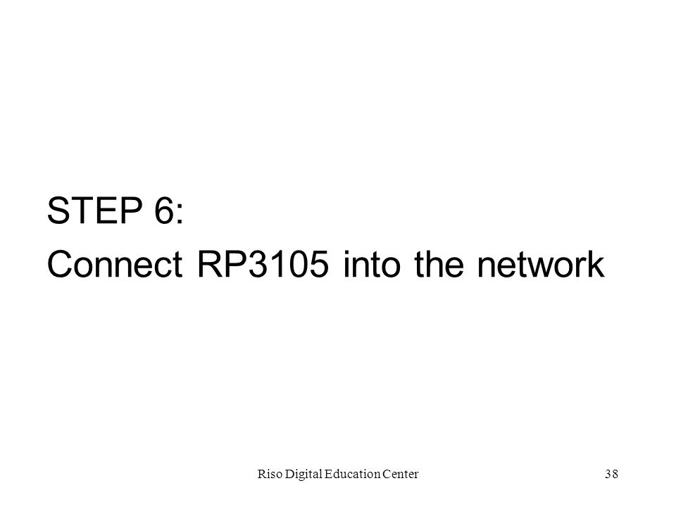 Riso Digital Education Center38 STEP 6: Connect RP3105 into the network