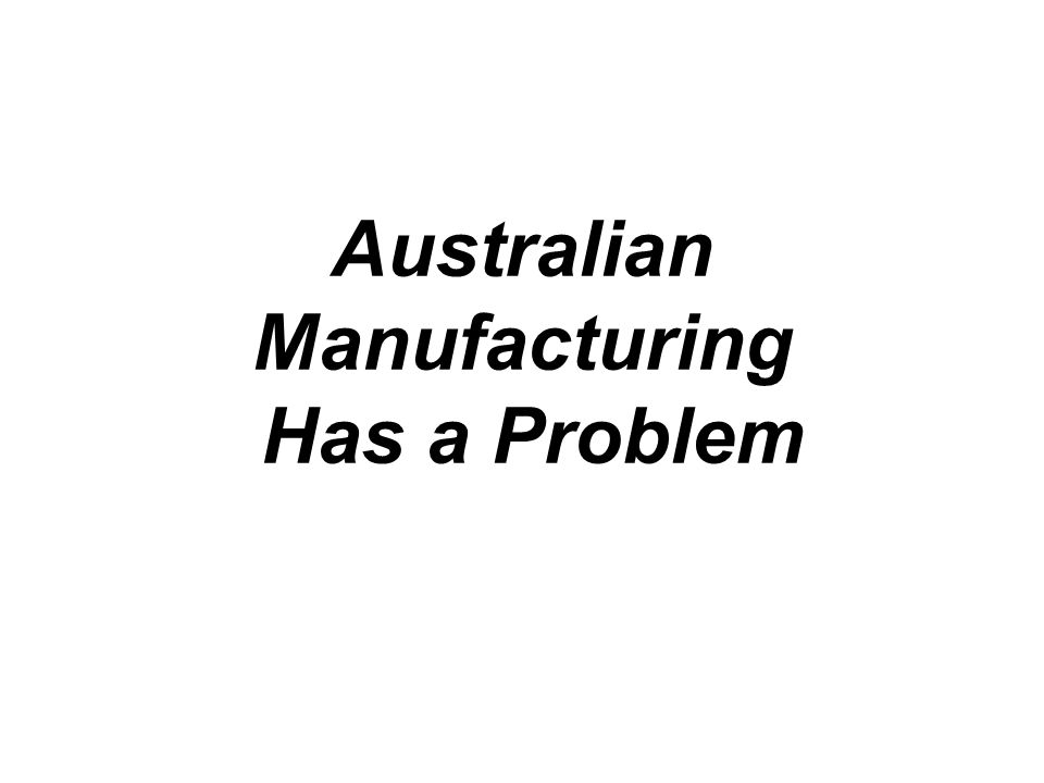 Problem Manufactured imports greater than manufactured exports Net contraction in real terms, of the production of value added goods Despite record terms of trade we trade in deficit with CAD = approx 6%GDP Solution is Innovation of process and product and increase in Business R&D