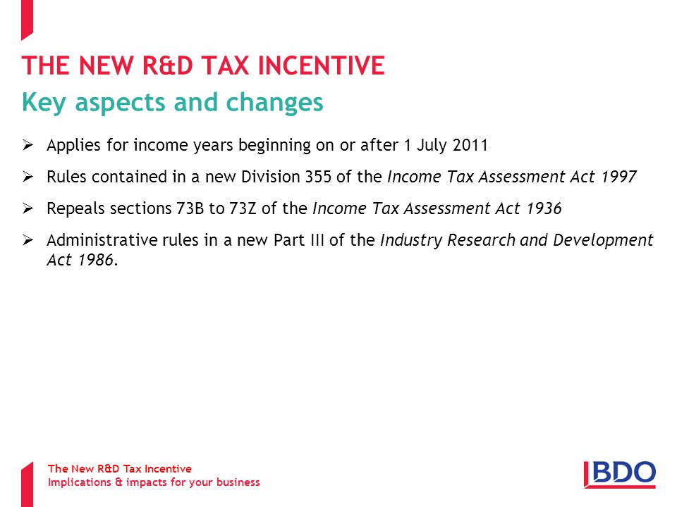 THE NEW R&D TAX INCENTIVE Key aspects and changes  Applies for income years beginning on or after 1 July 2011  Rules contained in a new Division 355 of the Income Tax Assessment Act 1997  Repeals sections 73B to 73Z of the Income Tax Assessment Act 1936  Administrative rules in a new Part III of the Industry Research and Development Act 1986.