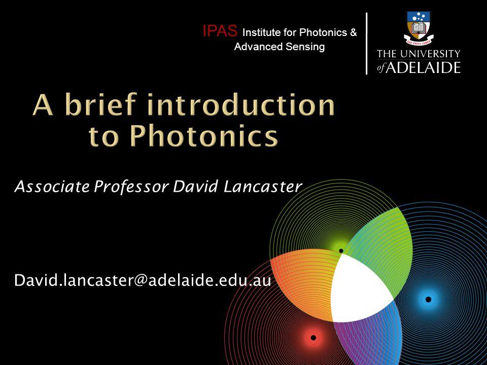 IPAS Institute for Photonics & Advanced Sensing Associate Professor David Lancaster David.lancaster@adelaide.edu.au