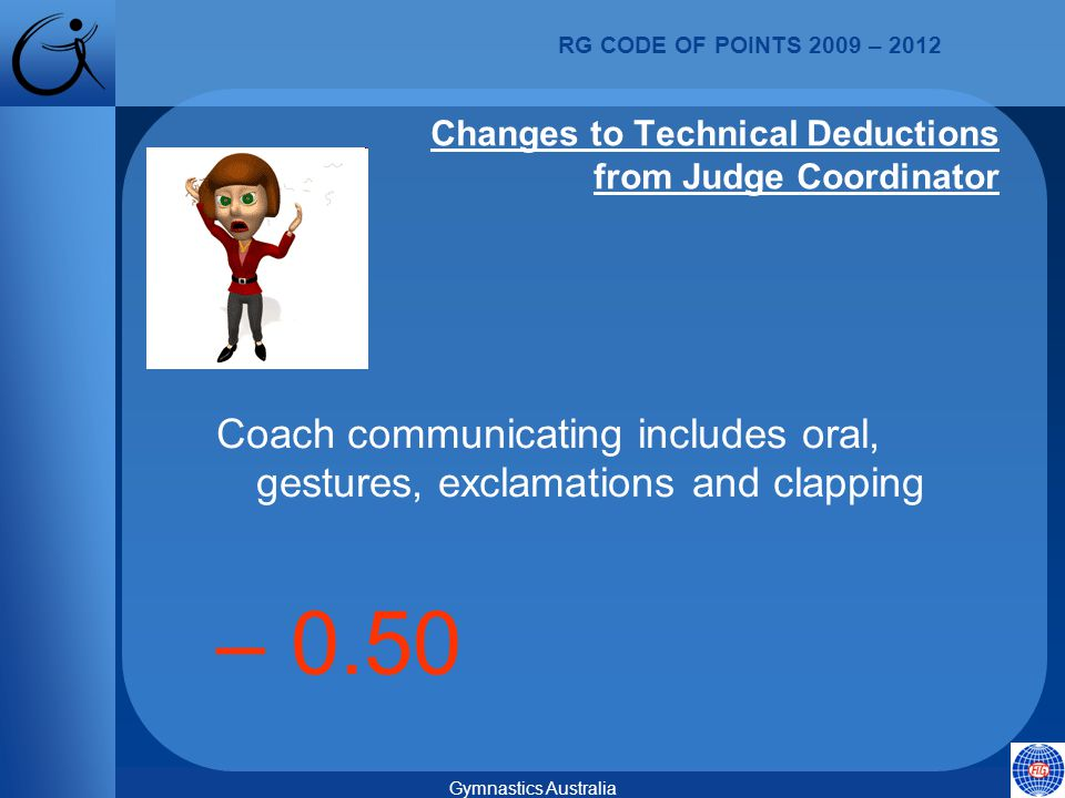 RG CODE OF POINTS 2009 – 2012 Gymnastics Australia Coach communicating includes oral, gestures, exclamations and clapping – 0.50 Changes to Technical Deductions from Judge Coordinator