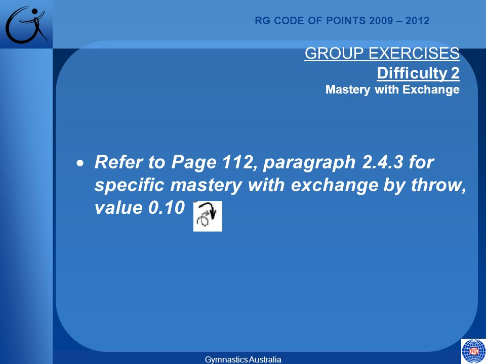 RG CODE OF POINTS 2009 – 2012 Gymnastics Australia GROUP EXERCISES Difficulty 2 Mastery with Exchange  Refer to Page 112, paragraph 2.4.3 for specific mastery with exchange by throw, value 0.10