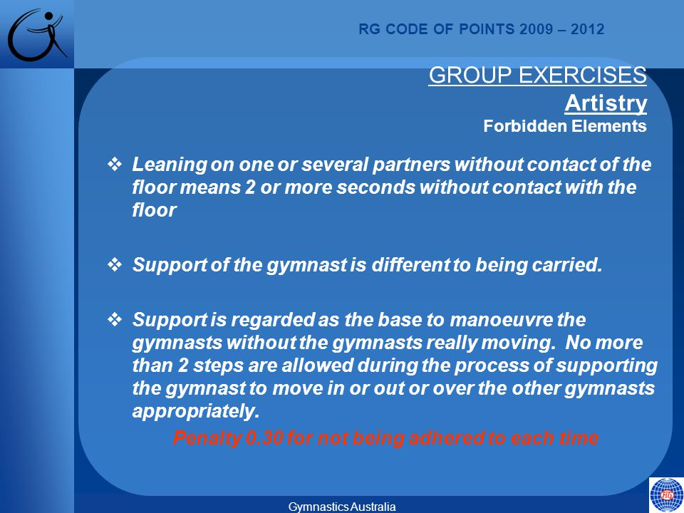RG CODE OF POINTS 2009 – 2012 Gymnastics Australia GROUP EXERCISES Artistry Forbidden Elements  Leaning on one or several partners without contact of the floor means 2 or more seconds without contact with the floor  Support of the gymnast is different to being carried.