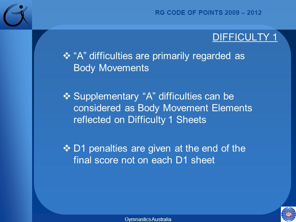 RG CODE OF POINTS 2009 – 2012 Gymnastics Australia  A difficulties are primarily regarded as Body Movements  Supplementary A difficulties can be considered as Body Movement Elements reflected on Difficulty 1 Sheets  D1 penalties are given at the end of the final score not on each D1 sheet DIFFICULTY 1
