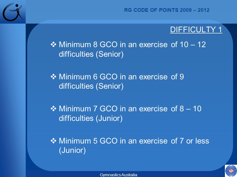 RG CODE OF POINTS 2009 – 2012 Gymnastics Australia  Minimum 8 GCO in an exercise of 10 – 12 difficulties (Senior)  Minimum 6 GCO in an exercise of 9 difficulties (Senior)  Minimum 7 GCO in an exercise of 8 – 10 difficulties (Junior)  Minimum 5 GCO in an exercise of 7 or less (Junior) DIFFICULTY 1