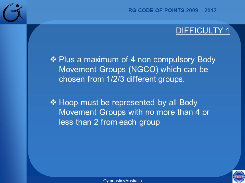 RG CODE OF POINTS 2009 – 2012 Gymnastics Australia  Plus a maximum of 4 non compulsory Body Movement Groups (NGCO) which can be chosen from 1/2/3 different groups.