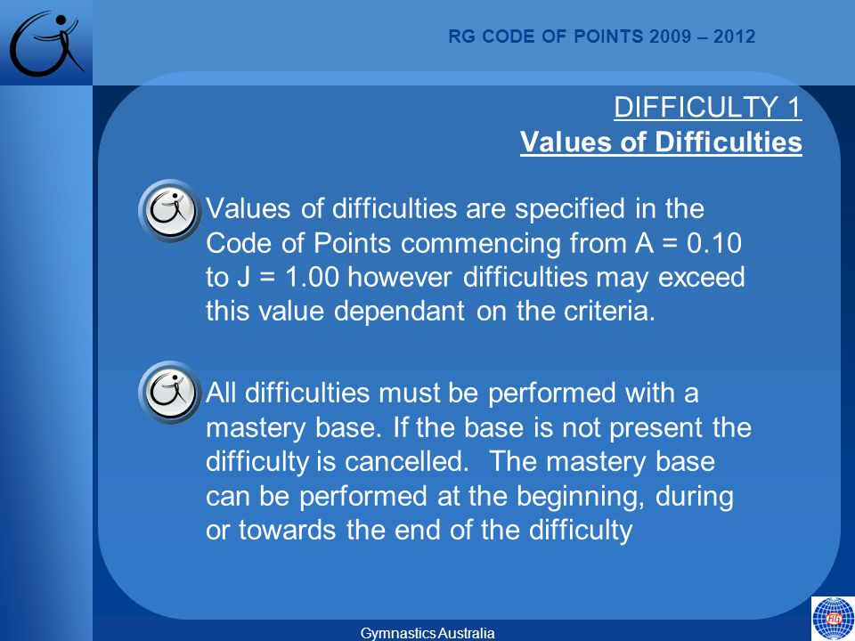 RG CODE OF POINTS 2009 – 2012 Gymnastics Australia  Values of difficulties are specified in the Code of Points commencing from A = 0.10 to J = 1.00 however difficulties may exceed this value dependant on the criteria.