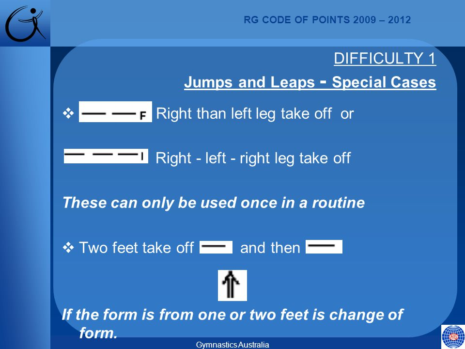 RG CODE OF POINTS 2009 – 2012 Gymnastics Australia  Right than left leg take off or Right - left - right leg take off These can only be used once in a routine  Two feet take off and then If the form is from one or two feet is change of form.