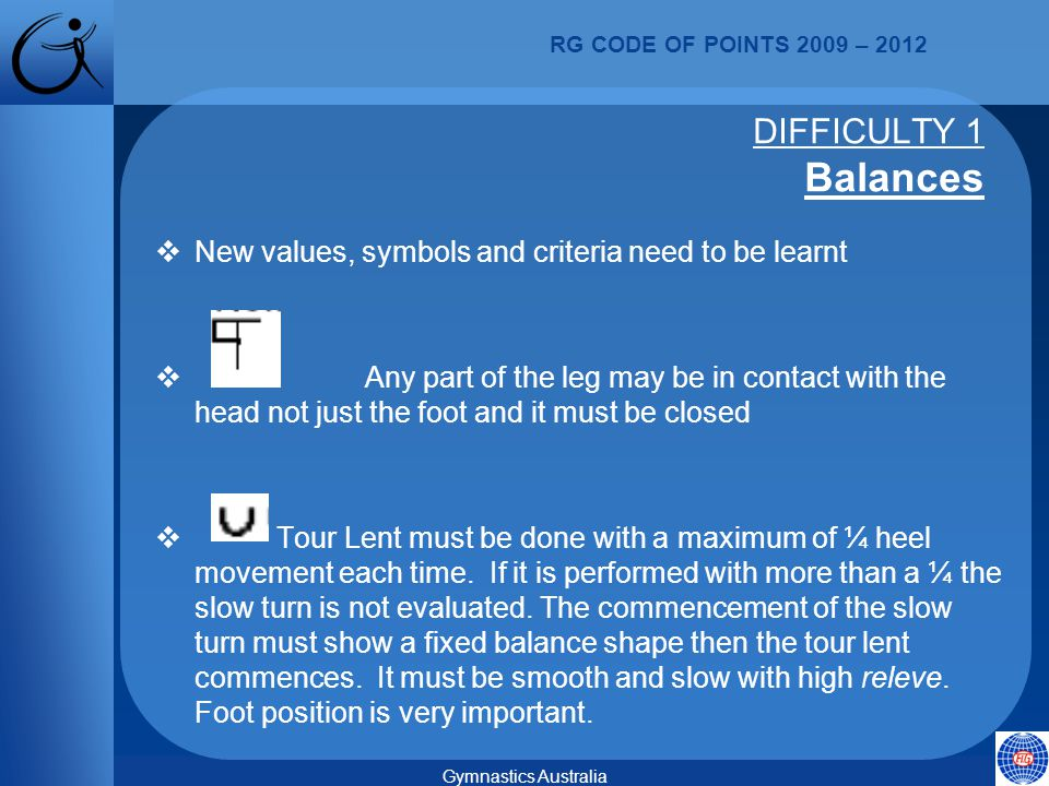 RG CODE OF POINTS 2009 – 2012 Gymnastics Australia  New values, symbols and criteria need to be learnt  Any part of the leg may be in contact with the head not just the foot and it must be closed  Tour Lent must be done with a maximum of ¼ heel movement each time.