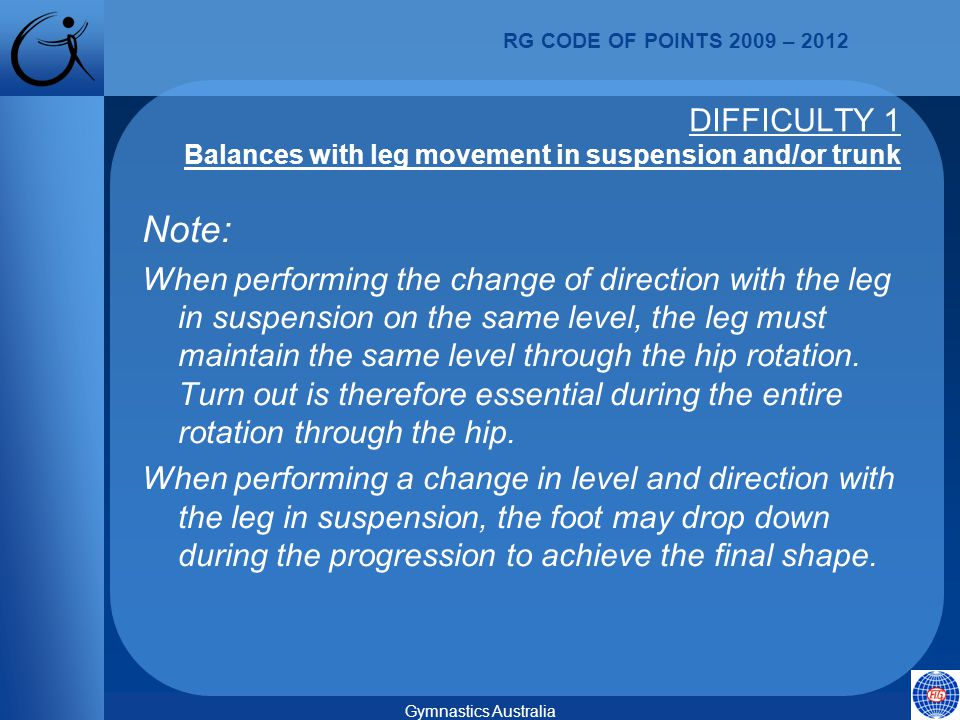 RG CODE OF POINTS 2009 – 2012 Gymnastics Australia Note: When performing the change of direction with the leg in suspension on the same level, the leg must maintain the same level through the hip rotation.