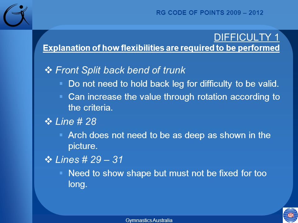 RG CODE OF POINTS 2009 – 2012 Gymnastics Australia  Front Split back bend of trunk  Do not need to hold back leg for difficulty to be valid.