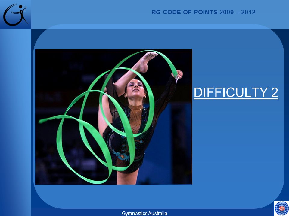 RG CODE OF POINTS 2009 – 2012 Gymnastics Australia DIFFICULTY 2