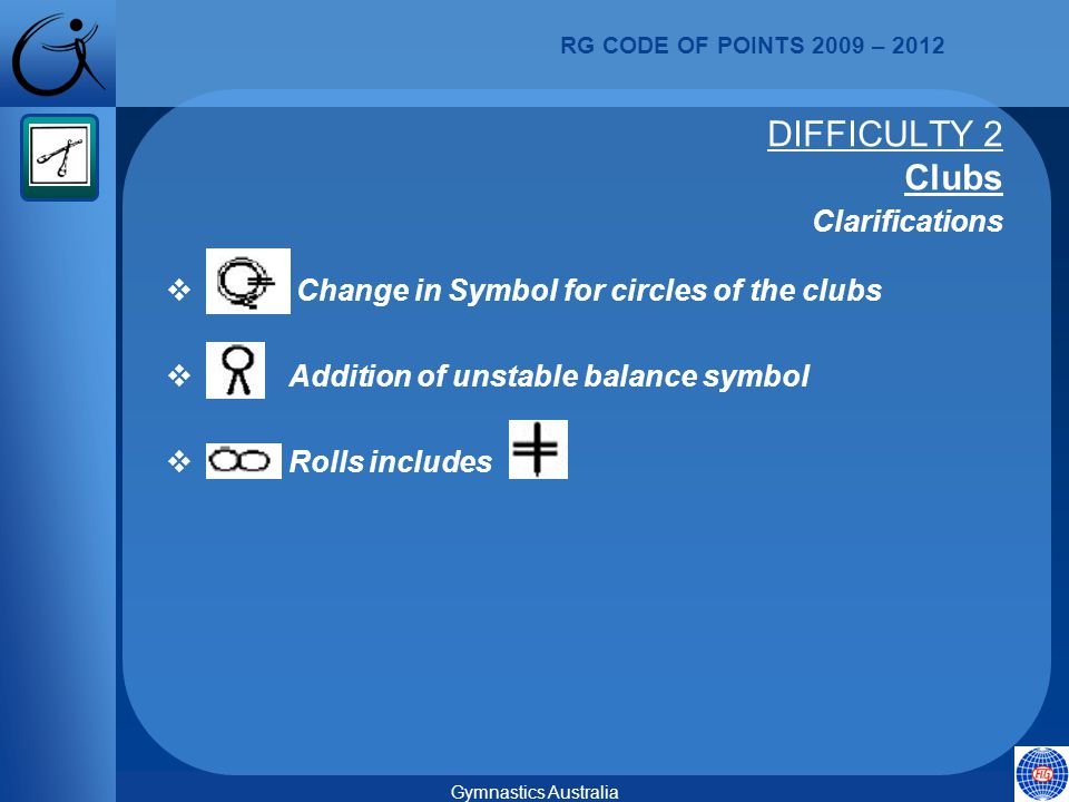 RG CODE OF POINTS 2009 – 2012 Gymnastics Australia  Change in Symbol for circles of the clubs  Addition of unstable balance symbol  Rolls includes DIFFICULTY 2 Clubs Clarifications