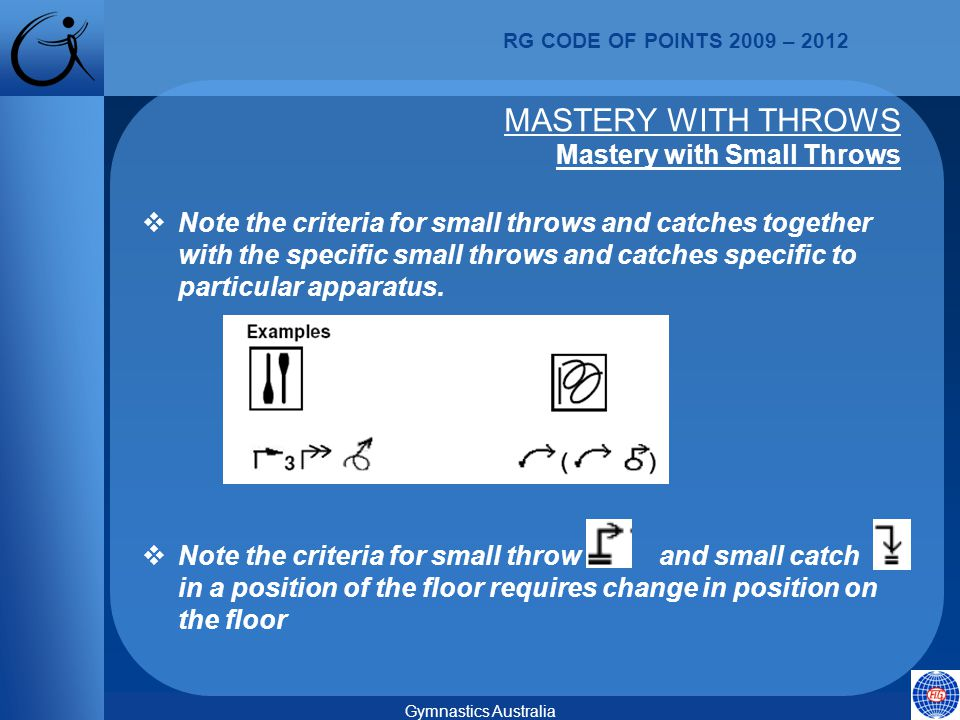 RG CODE OF POINTS 2009 – 2012 Gymnastics Australia  Note the criteria for small throws and catches together with the specific small throws and catches specific to particular apparatus.