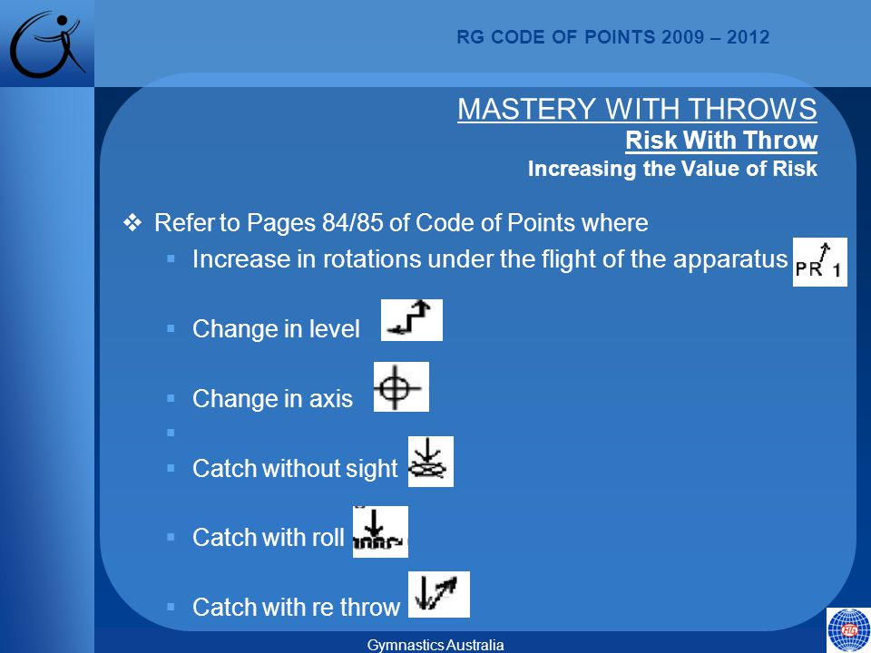 RG CODE OF POINTS 2009 – 2012 Gymnastics Australia  Refer to Pages 84/85 of Code of Points where  Increase in rotations under the flight of the apparatus  Change in level  Change in axis   Catch without sight  Catch with roll  Catch with re throw MASTERY WITH THROWS Risk With Throw Increasing the Value of Risk