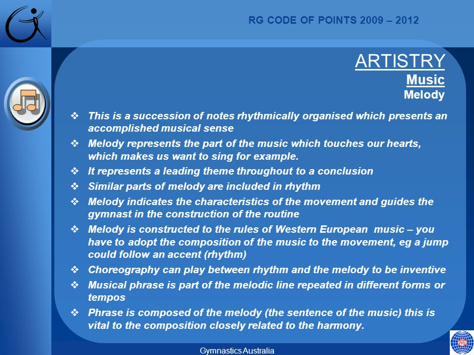 RG CODE OF POINTS 2009 – 2012 Gymnastics Australia  This is a succession of notes rhythmically organised which presents an accomplished musical sense  Melody represents the part of the music which touches our hearts, which makes us want to sing for example.