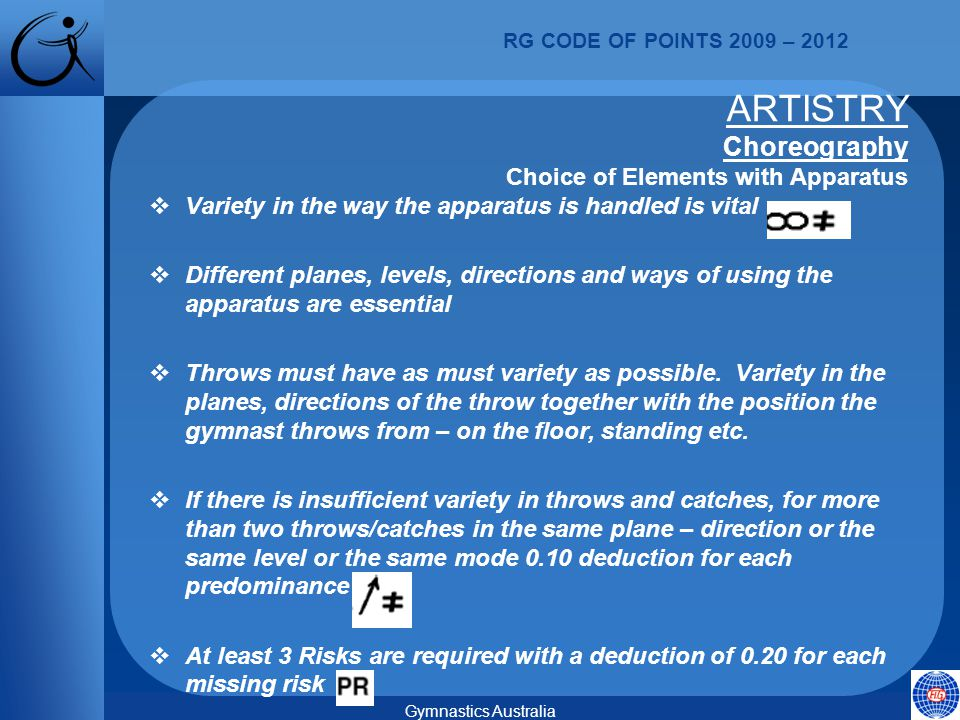 RG CODE OF POINTS 2009 – 2012 Gymnastics Australia  Variety in the way the apparatus is handled is vital  Different planes, levels, directions and ways of using the apparatus are essential  Throws must have as must variety as possible.
