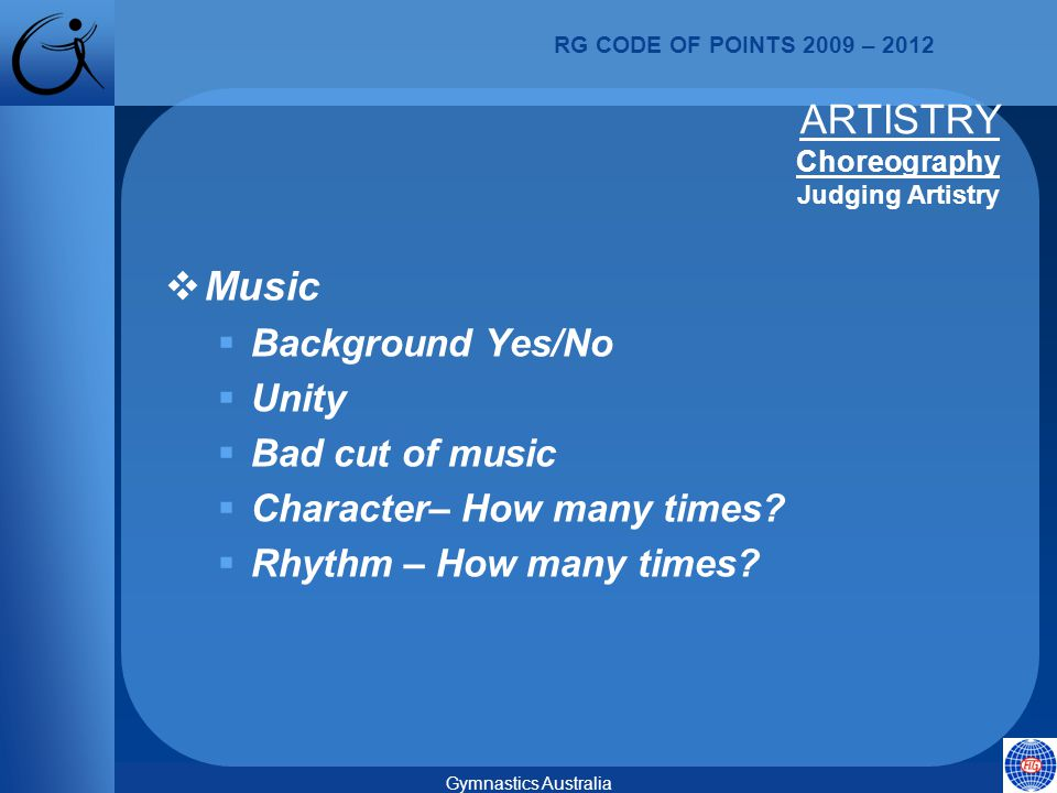 RG CODE OF POINTS 2009 – 2012 Gymnastics Australia  Music  Background Yes/No  Unity  Bad cut of music  Character– How many times.