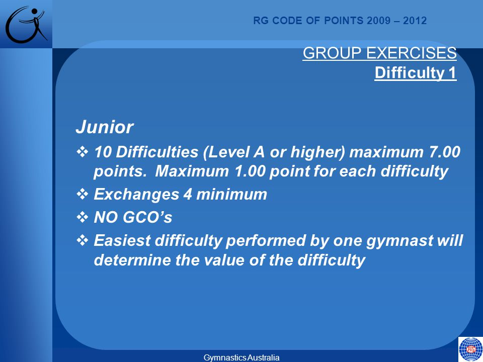 RG CODE OF POINTS 2009 – 2012 Gymnastics Australia GROUP EXERCISES Difficulty 1 Junior  10 Difficulties (Level A or higher) maximum 7.00 points.
