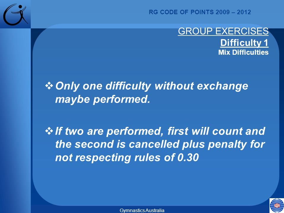 RG CODE OF POINTS 2009 – 2012 Gymnastics Australia GROUP EXERCISES Difficulty 1 Mix Difficulties  Only one difficulty without exchange maybe performed.